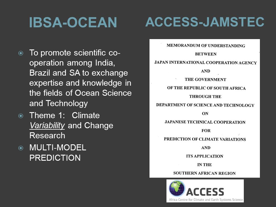 IBSA-OCEAN ACCESS-JAMSTEC  To promote scientific co- operation among India, Brazil and SA to exchange expertise and knowledge in the fields of Ocean Science and Technology  Theme 1:Climate Variability and Change Research  MULTI-MODEL PREDICTION