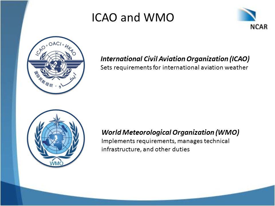 ICAO and WMO International Civil Aviation Organization (ICAO) Sets requirements for international aviation weather World Meteorological Organization (