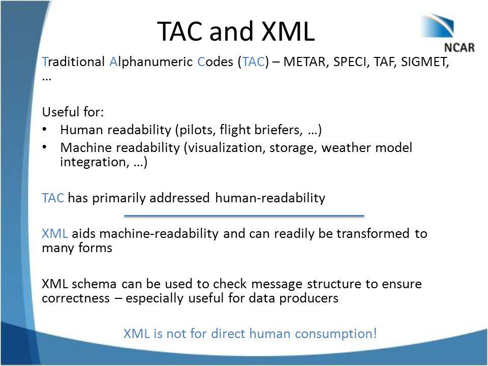 TAC and XML Traditional Alphanumeric Codes (TAC) – METAR, SPECI, TAF, SIGMET, … Useful for: Human readability (pilots, flight briefers, …) Machine rea