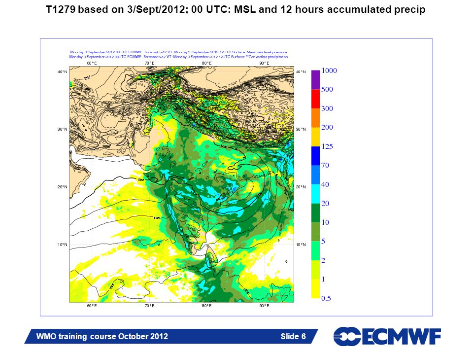 Slide 6 WMO training course October 2012 Slide 6 T1279 based on 3/Sept/2012; 00 UTC: MSL and 12 hours accumulated precip
