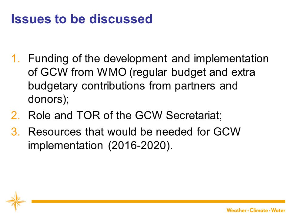 Issues to be discussed 1.Funding of the development and implementation of GCW from WMO (regular budget and extra budgetary contributions from partners and donors); 2.Role and TOR of the GCW Secretariat; 3.Resources that would be needed for GCW implementation (2016-2020).