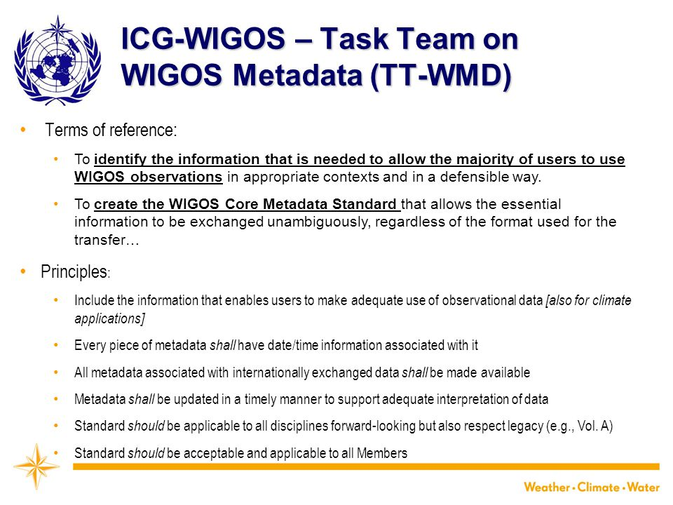 ICG-WIGOS – Task Team on WIGOS Metadata (TT-WMD) Terms of reference: To identify the information that is needed to allow the majority of users to use