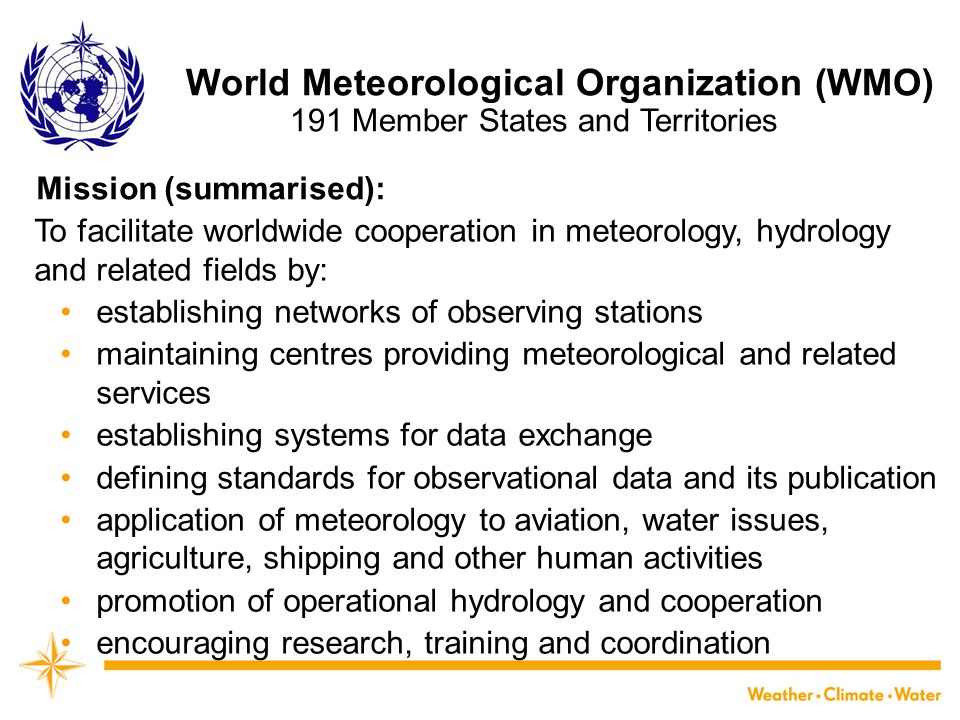 World Meteorological Organization (WMO) 191 Member States and Territories Mission (summarised): To facilitate worldwide cooperation in meteorology, hydrology and related fields by: establishing networks of observing stations maintaining centres providing meteorological and related services establishing systems for data exchange defining standards for observational data and its publication application of meteorology to aviation, water issues, agriculture, shipping and other human activities promotion of operational hydrology and cooperation encouraging research, training and coordination