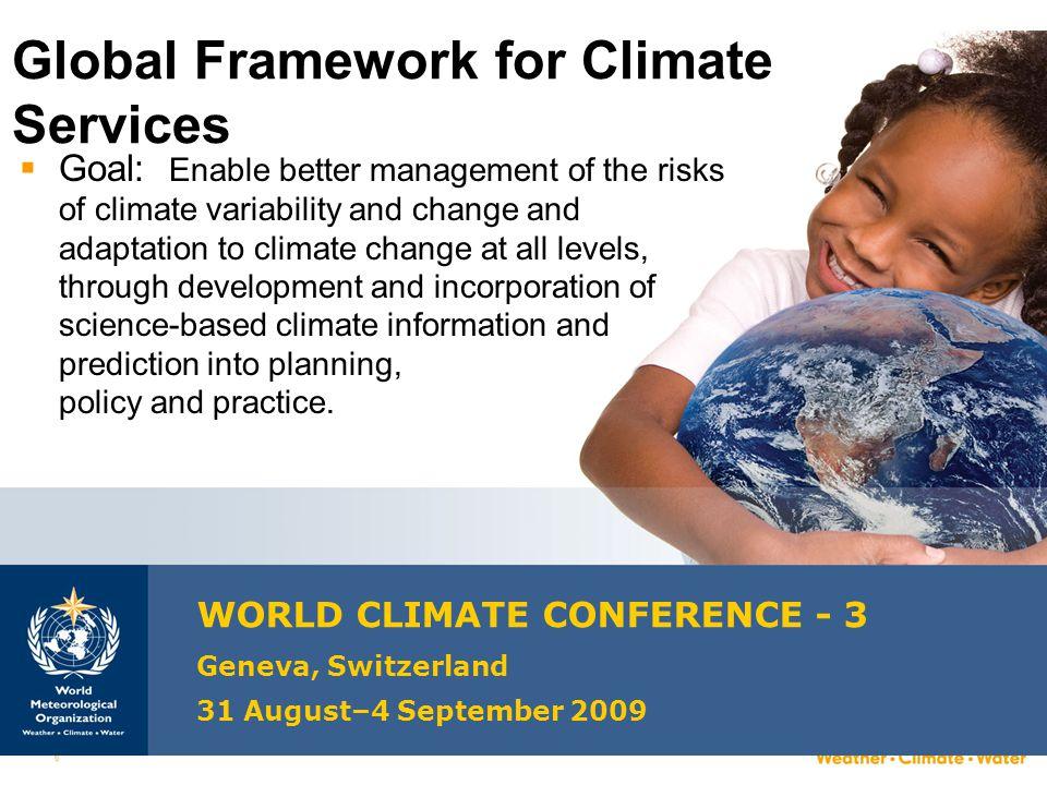 6 Global Framework for Climate Services WORLD CLIMATE CONFERENCE - 3 Geneva, Switzerland 31 August–4 September 2009  Goal: Enable better management o