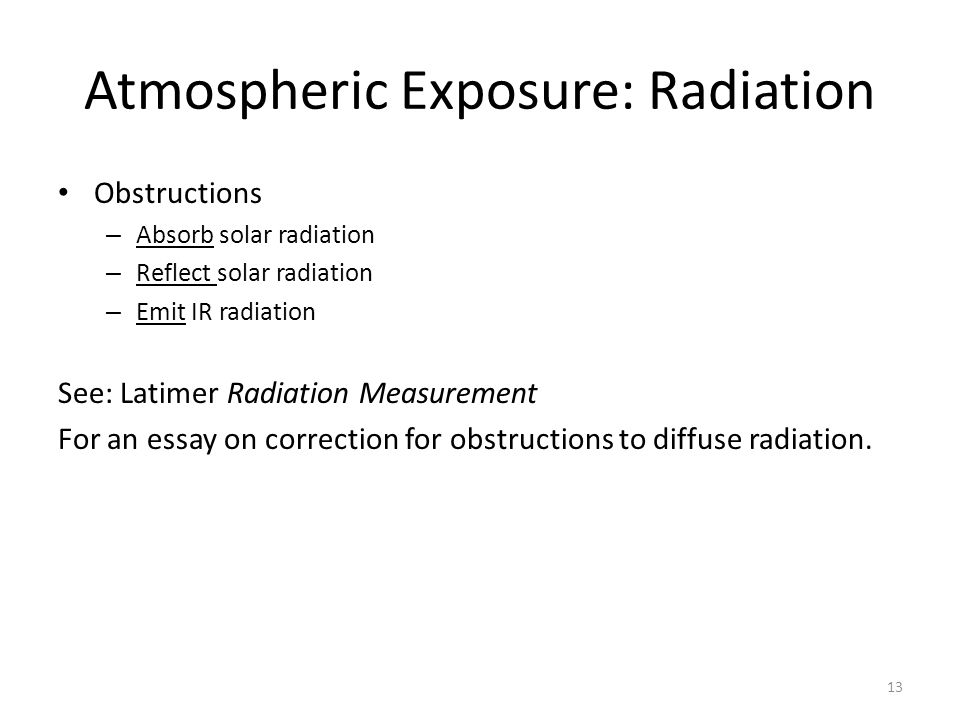 Atmospheric Exposure: Radiation Obstructions – Absorb solar radiation – Reflect solar radiation – Emit IR radiation See: Latimer Radiation Measurement For an essay on correction for obstructions to diffuse radiation.