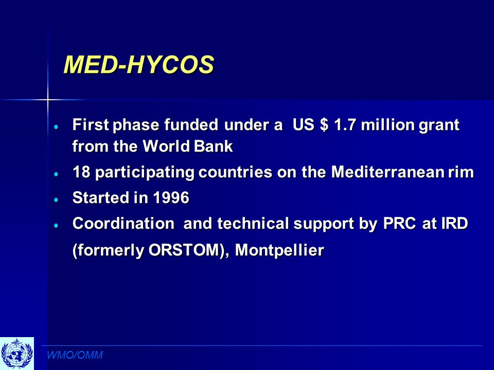 MED-HYCOS  First phase funded under a US $ 1.7 million grant from the World Bank  18 participating countries on the Mediterranean rim  Started in 1996  Coordination and technical support by PRC at IRD (formerly ORSTOM), Montpellier WMO/OMM