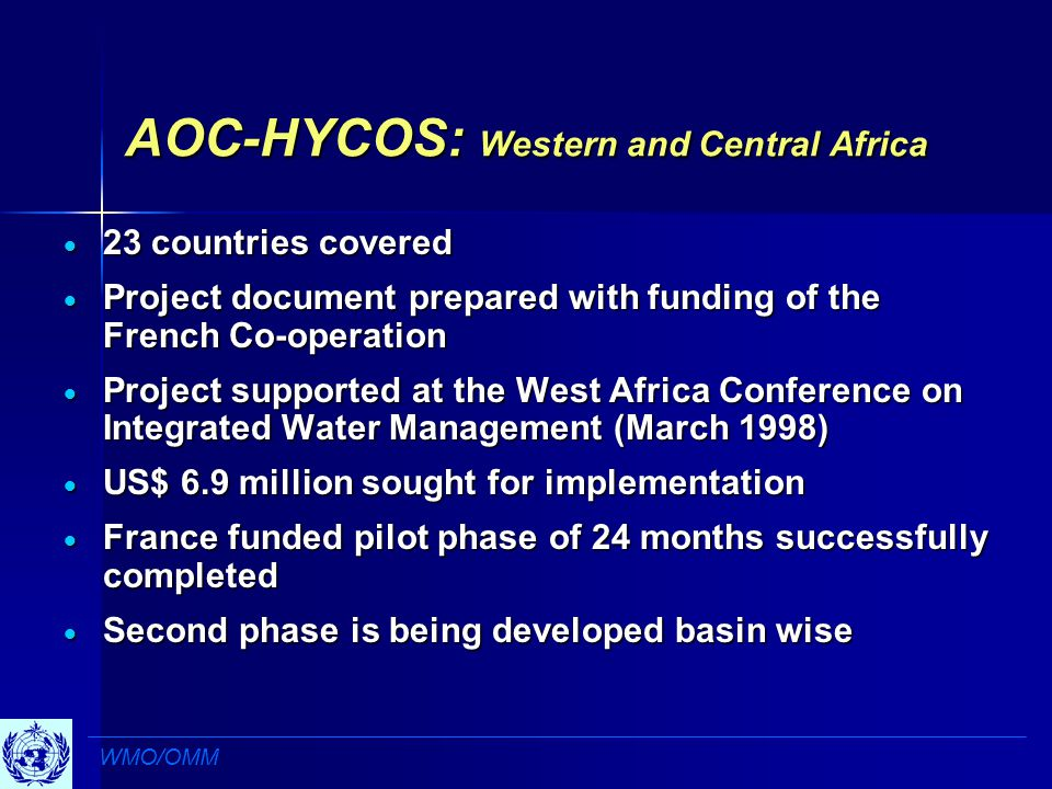 AOC-HYCOS: Western and Central Africa  23 countries covered  Project document prepared with funding of the French Co-operation  Project supported at the West Africa Conference on Integrated Water Management (March 1998)  US$ 6.9 million sought for implementation  France funded pilot phase of 24 months successfully completed  Second phase is being developed basin wise WMO/OMM