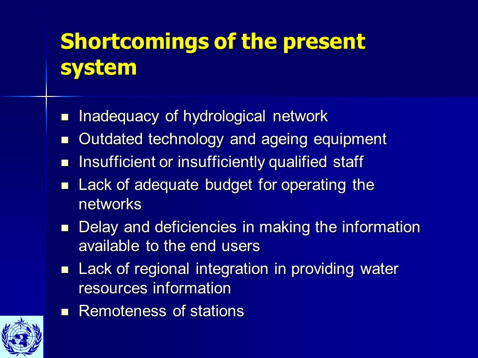 Shortcomings of the present system Inadequacy of hydrological network Inadequacy of hydrological network Outdated technology and ageing equipment Outdated technology and ageing equipment Insufficient or insufficiently qualified staff Insufficient or insufficiently qualified staff Lack of adequate budget for operating the networks Lack of adequate budget for operating the networks Delay and deficiencies in making the information available to the end users Delay and deficiencies in making the information available to the end users Lack of regional integration in providing water resources information Lack of regional integration in providing water resources information Remoteness of stations Remoteness of stations