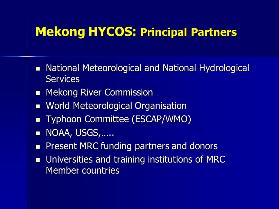 Mekong HYCOS: Principal Partners National Meteorological and National Hydrological Services National Meteorological and National Hydrological Services Mekong River Commission Mekong River Commission World Meteorological Organisation World Meteorological Organisation Typhoon Committee (ESCAP/WMO) Typhoon Committee (ESCAP/WMO) NOAA, USGS,…..