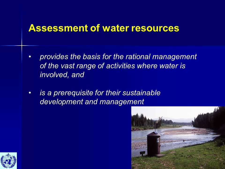 Assessment of water resources provides the basis for the rational management of the vast range of activities where water is involved, and is a prerequisite for their sustainable development and management