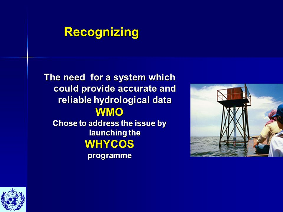Recognizing Recognizing The need for a system which could provide accurate and reliable hydrological data WMO Chose to address the issue by launching the WHYCOSprogramme