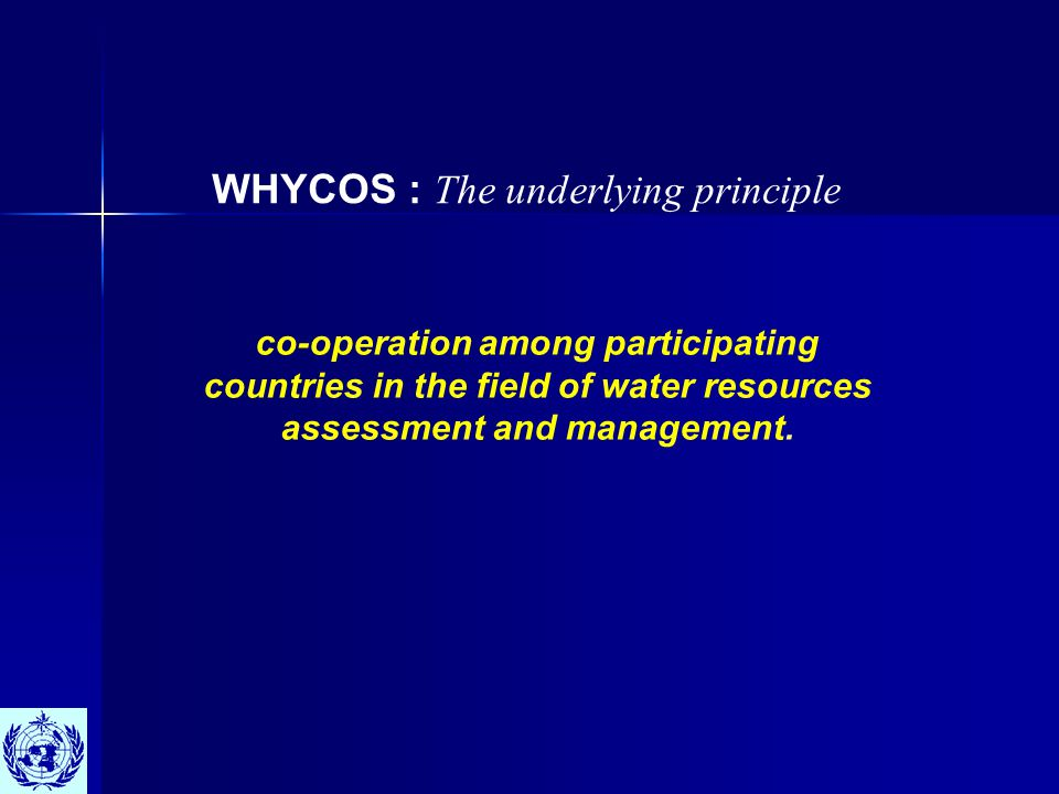 WHYCOS : The Concept WHYCOS is conceived as a tool for improving the collection, dissemination and use of high quality, standardized and consistent hydrological and related data at the national, river basin, regional and international levels.