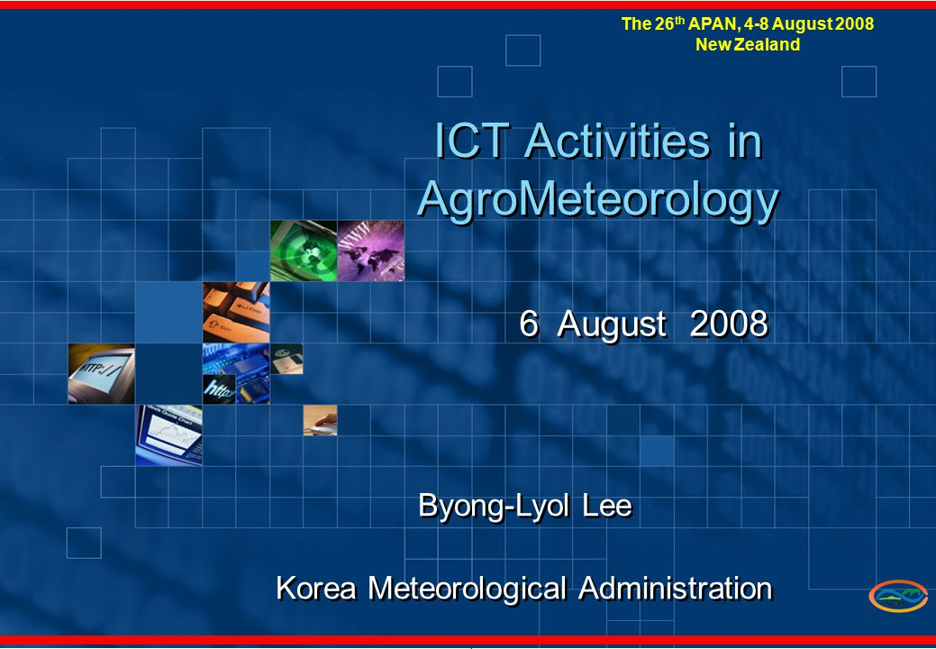 1 ICT Activities in AgroMeteorology 6 August 2008 Byong-Lyol Lee Korea Meteorological Administration Byong-Lyol Lee Korea Meteorological Administration The 26 th APAN, 4-8 August 2008 New Zealand