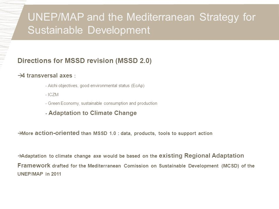 UNEP/MAP and the Mediterranean Strategy for Sustainable Development Directions for MSSD revision (MSSD 2.0)  4 transversal axes : - Aïchi objectives,