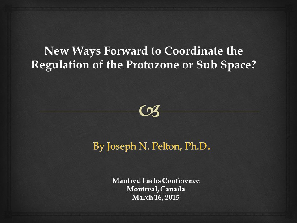 Manfred Lachs Conference Montreal, Canada March 16, 2015 New Ways Forward to Coordinate the Regulation of the Protozone or Sub Space