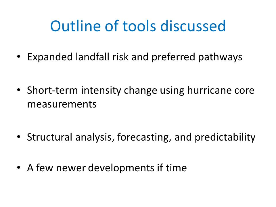 Outline of tools discussed Expanded landfall risk and preferred pathways Short-term intensity change using hurricane core measurements Structural analysis, forecasting, and predictability A few newer developments if time