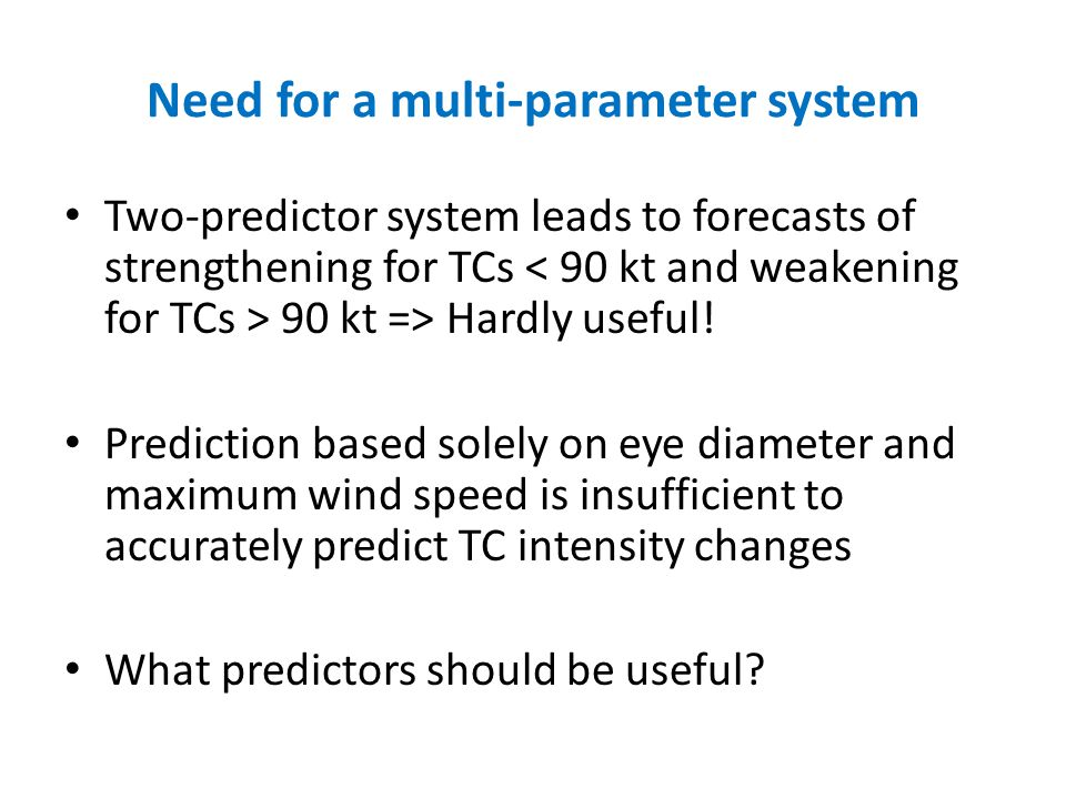Need for a multi-parameter system Two-predictor system leads to forecasts of strengthening for TCs 90 kt => Hardly useful.