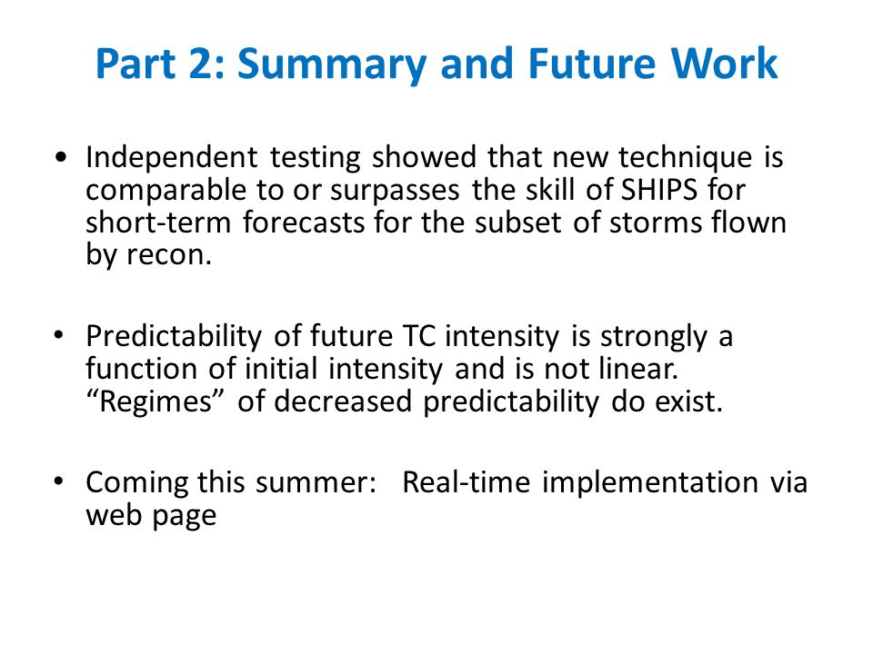 Part 2: Summary and Future Work Independent testing showed that new technique is comparable to or surpasses the skill of SHIPS for short-term forecasts for the subset of storms flown by recon.