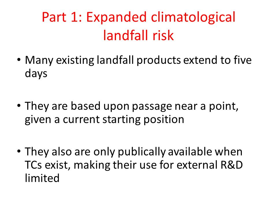 Part 1: Expanded climatological landfall risk Many existing landfall products extend to five days They are based upon passage near a point, given a current starting position They also are only publically available when TCs exist, making their use for external R&D limited