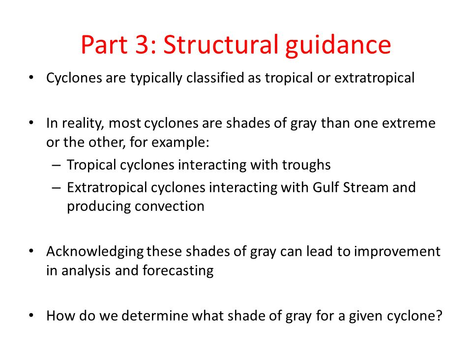 Part 3: Structural guidance Cyclones are typically classified as tropical or extratropical In reality, most cyclones are shades of gray than one extreme or the other, for example: – Tropical cyclones interacting with troughs – Extratropical cyclones interacting with Gulf Stream and producing convection Acknowledging these shades of gray can lead to improvement in analysis and forecasting How do we determine what shade of gray for a given cyclone?