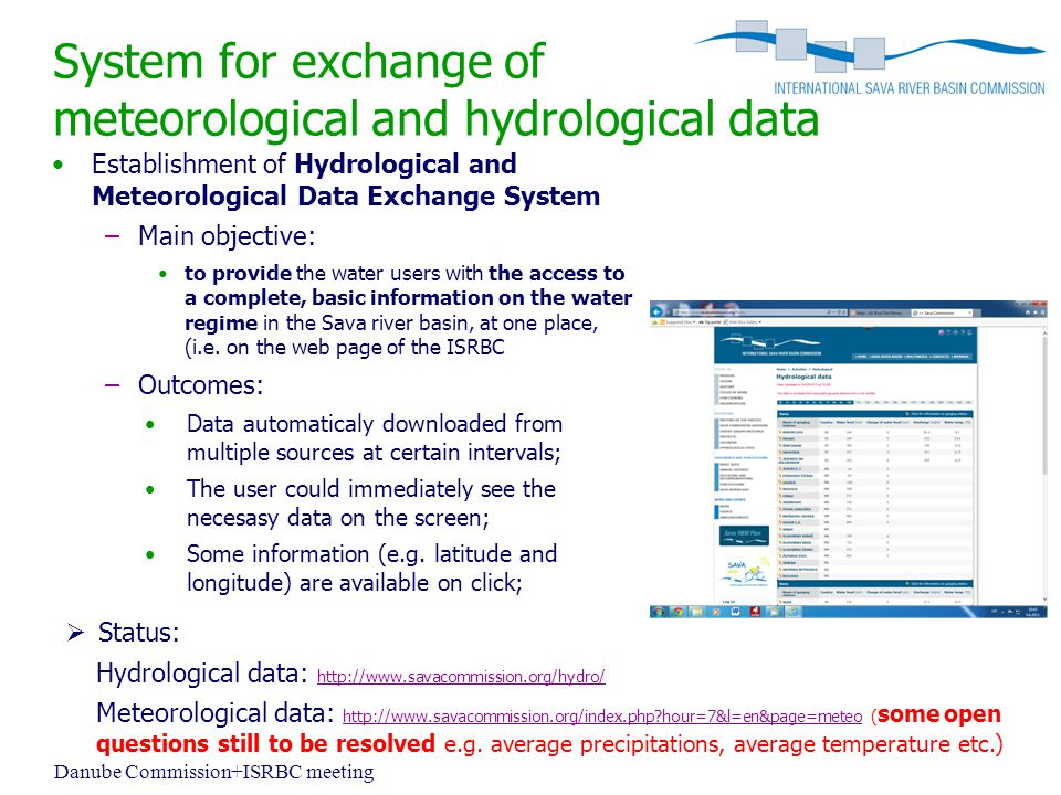 System for exchange of meteorological and hydrological data Establishment of Hydrological and Meteorological Data Exchange System –Main objective: to provide the water users with the access to a complete, basic information on the water regime in the Sava river basin, at one place, (i.e.