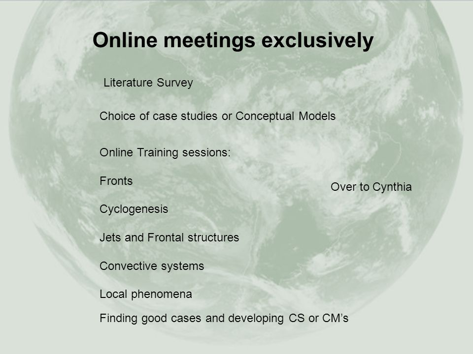 Online Training sessions: Fronts Cyclogenesis Jets and Frontal structures Convective systems Local phenomena Online meetings exclusively Literature Survey Choice of case studies or Conceptual Models Finding good cases and developing CS or CM's Over to Cynthia