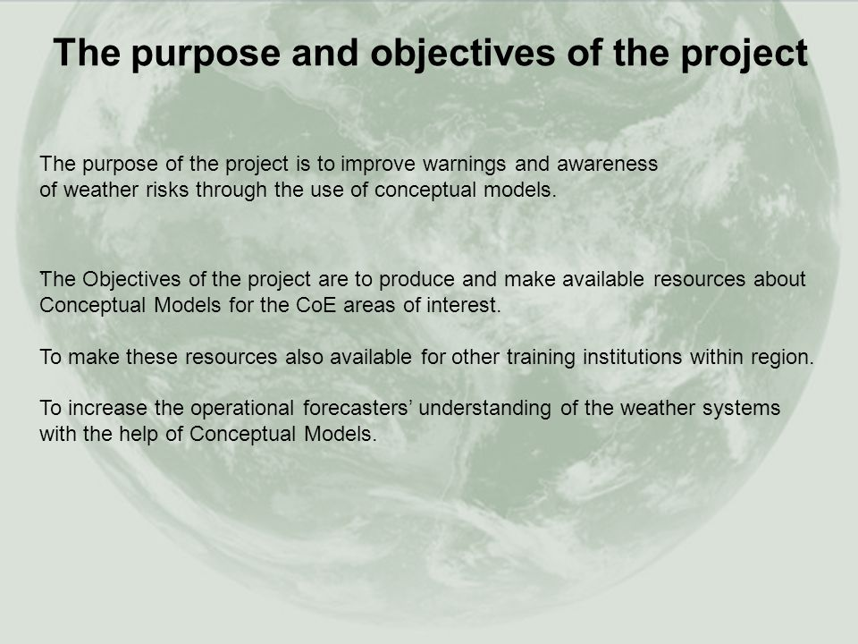 The purpose and objectives of the project The purpose of the project is to improve warnings and awareness of weather risks through the use of conceptual models..