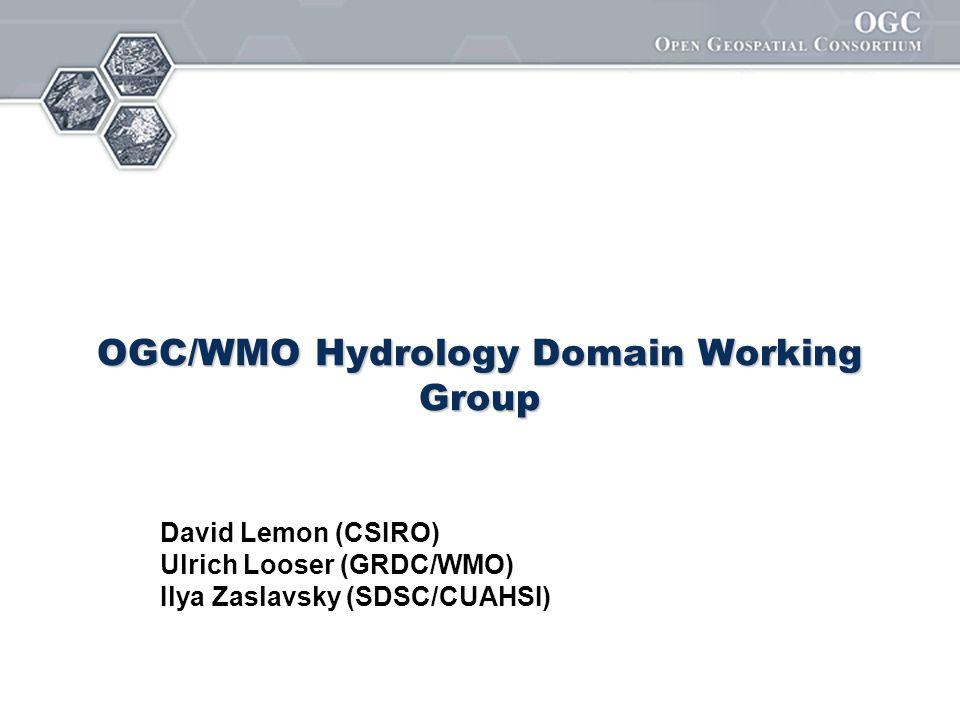 OGC/WMO Hydrology Domain Working Group David Lemon (CSIRO) Ulrich Looser (GRDC/WMO) Ilya Zaslavsky (SDSC/CUAHSI)