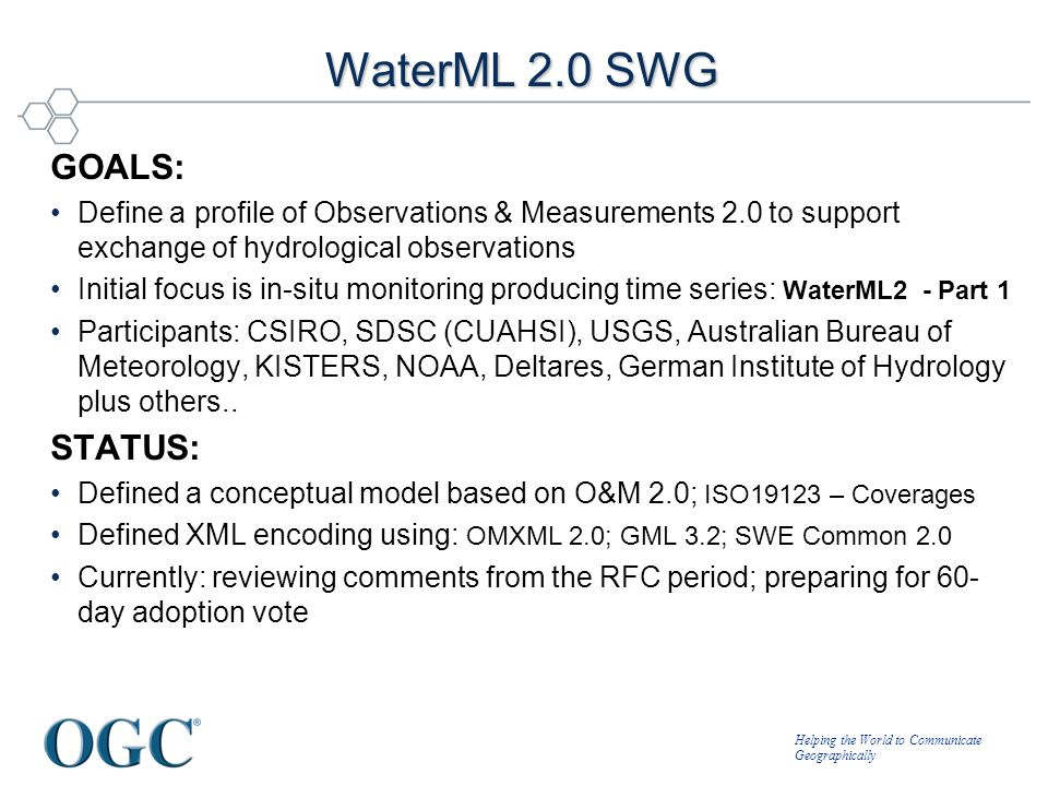 Helping the World to Communicate Geographically WaterML 2.0 SWG GOALS: Define a profile of Observations & Measurements 2.0 to support exchange of hydr