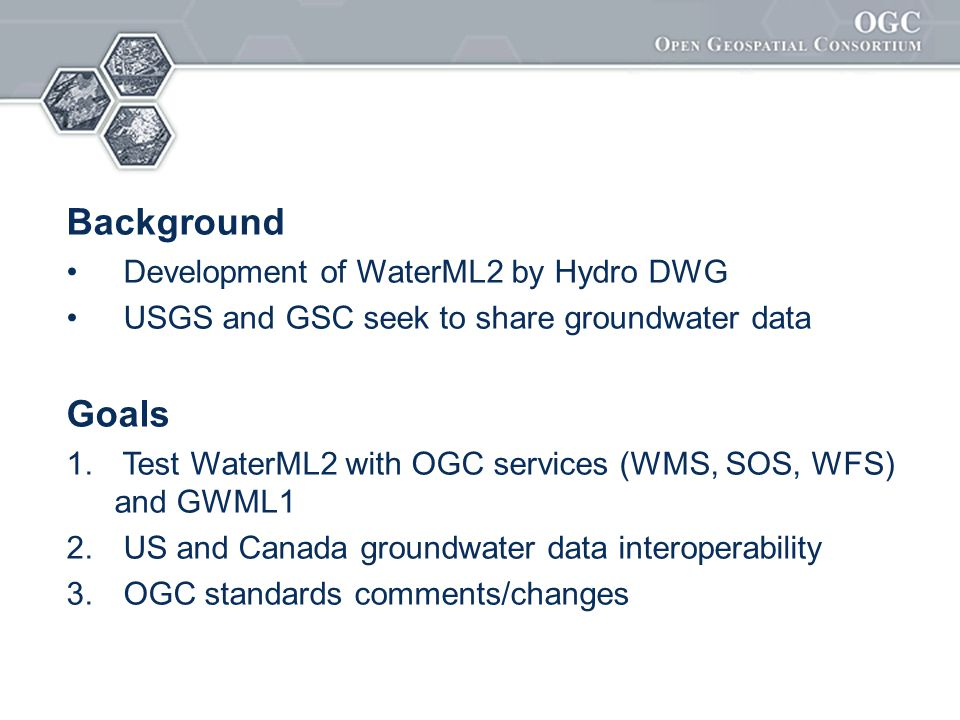 Background Development of WaterML2 by Hydro DWG USGS and GSC seek to share groundwater data Goals 1. Test WaterML2 with OGC services (WMS, SOS, WFS) a