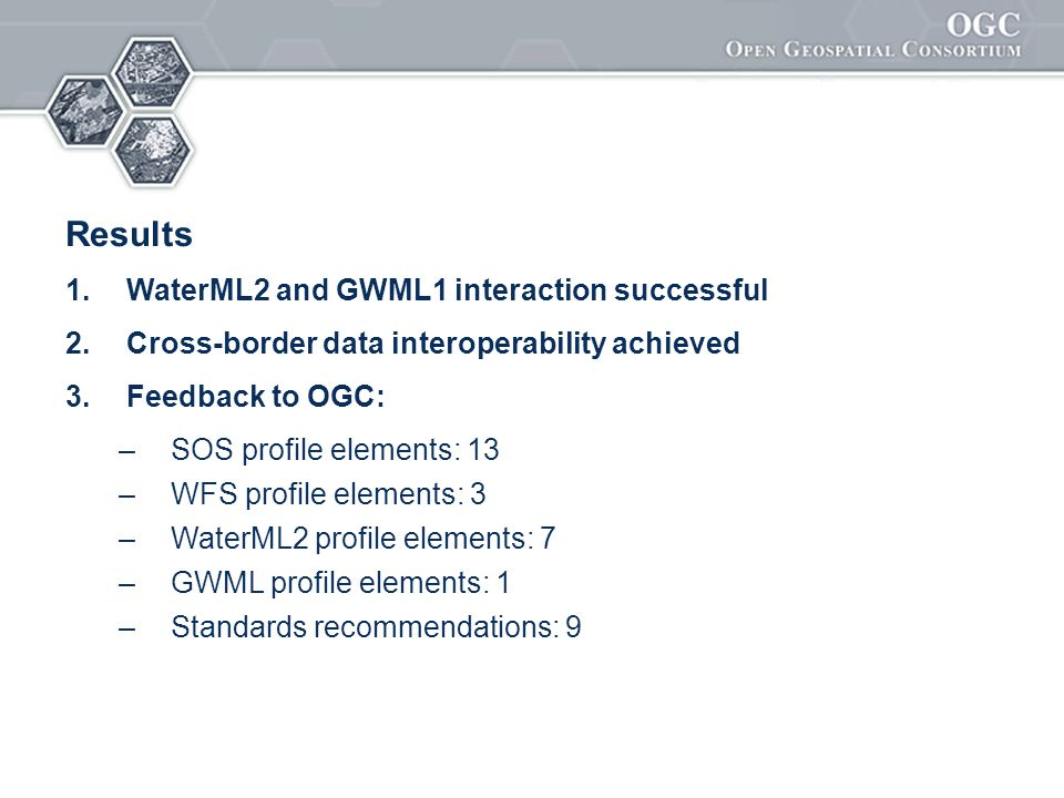 Results 1. WaterML2 and GWML1 interaction successful 2. Cross-border data interoperability achieved 3. Feedback to OGC: – SOS profile elements: 13 – W