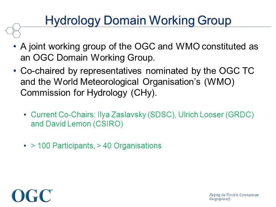 Helping the World to Communicate Geographically Hydrology Domain Working Group A joint working group of the OGC and WMO constituted as an OGC Domain W
