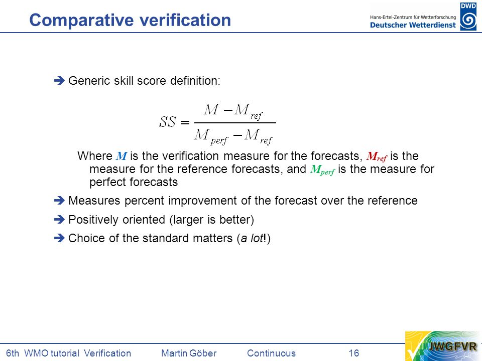 6th WMO tutorial Verification Martin GöberContinuous 16 Comparative verification  Generic skill score definition: Where M is the verification measure for the forecasts, M ref is the measure for the reference forecasts, and M perf is the measure for perfect forecasts  Measures percent improvement of the forecast over the reference  Positively oriented (larger is better)  Choice of the standard matters (a lot!)
