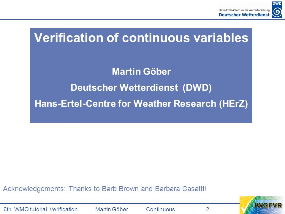 6th WMO tutorial Verification Martin GöberContinuous 2 Verification of continuous variables Martin Göber Deutscher Wetterdienst (DWD) Hans-Ertel-Centre for Weather Research (HErZ) Acknowledgements: Thanks to Barb Brown and Barbara Casatti!
