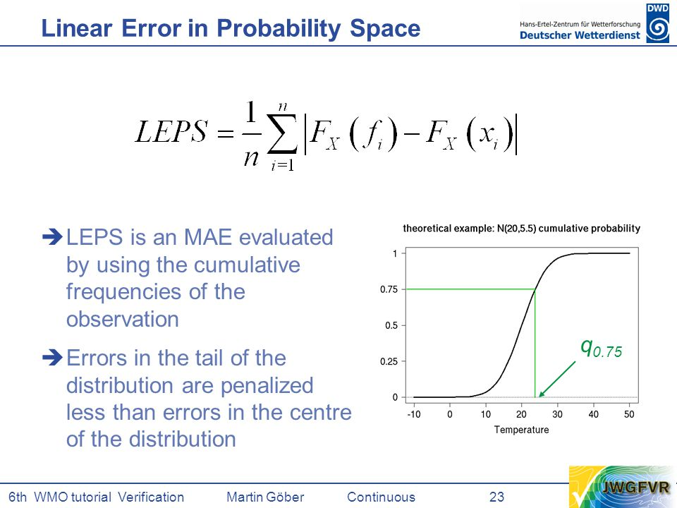 6th WMO tutorial Verification Martin GöberContinuous 23 Linear Error in Probability Space  LEPS is an MAE evaluated by using the cumulative frequencies of the observation  Errors in the tail of the distribution are penalized less than errors in the centre of the distribution q 0.75