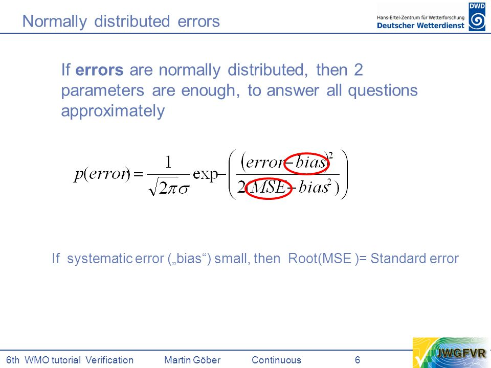 "6th WMO tutorial Verification Martin GöberContinuous 6 If errors are normally distributed, then 2 parameters are enough, to answer all questions approximately If systematic error (""bias ) small, then Root(MSE )= Standard error Normally distributed errors"