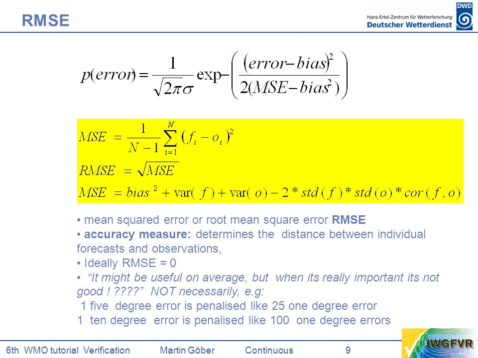 6th WMO tutorial Verification Martin GöberContinuous 9 mean squared error or root mean square error RMSE accuracy measure: determines the distance between individual forecasts and observations, Ideally RMSE = 0 It might be useful on average, but when its really important its not good .