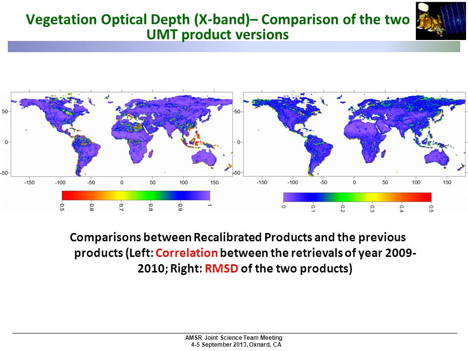 AMSR Joint Science Team Meeting 4-5 September 2013, Oxnard, CA Comparisons between Recalibrated Products and the previous products (Left: Correlation between the retrievals of year 2009- 2010; Right: RMSD of the two products) Vegetation Optical Depth (X-band)– Comparison of the two UMT product versions