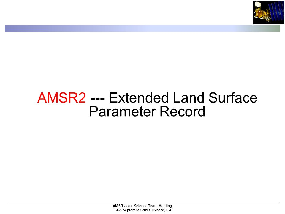 AMSR Joint Science Team Meeting 4-5 September 2013, Oxnard, CA AMSR2 --- Extended Land Surface Parameter Record