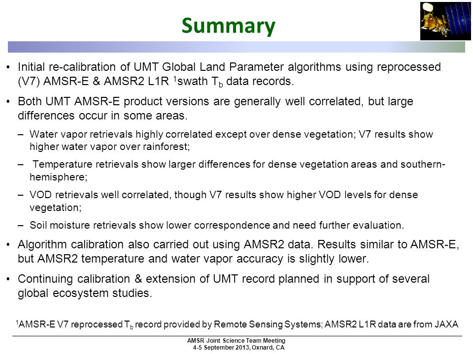 AMSR Joint Science Team Meeting 4-5 September 2013, Oxnard, CA Summary Initial re-calibration of UMT Global Land Parameter algorithms using reprocessed (V7) AMSR-E & AMSR2 L1R 1 swath T b data records.