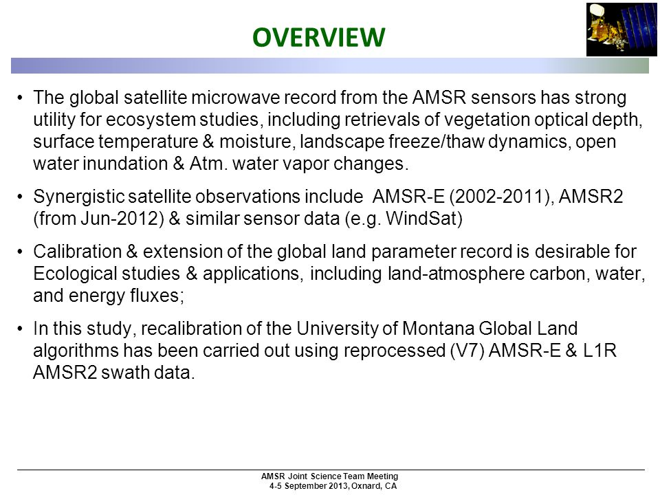 AMSR Joint Science Team Meeting 4-5 September 2013, Oxnard, CA OVERVIEW The global satellite microwave record from the AMSR sensors has strong utility for ecosystem studies, including retrievals of vegetation optical depth, surface temperature & moisture, landscape freeze/thaw dynamics, open water inundation & Atm.