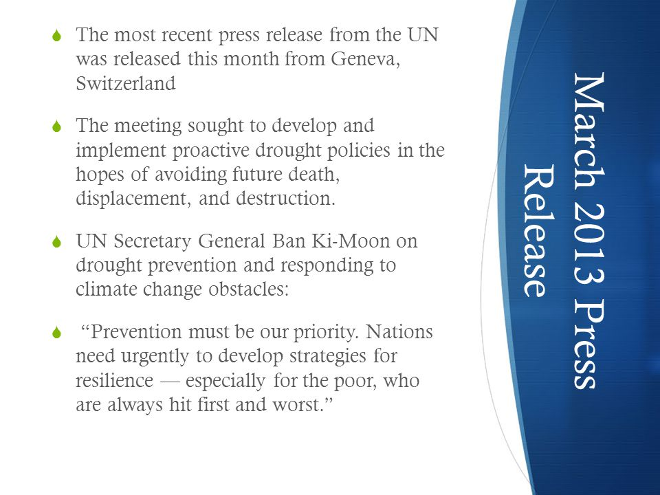 March 2013 Press Release  The most recent press release from the UNwas released this month from Geneva,Switzerland  The meeting sought to develop andimplement proactive drought policies in thehopes of avoiding future death,displacement, and destruction.