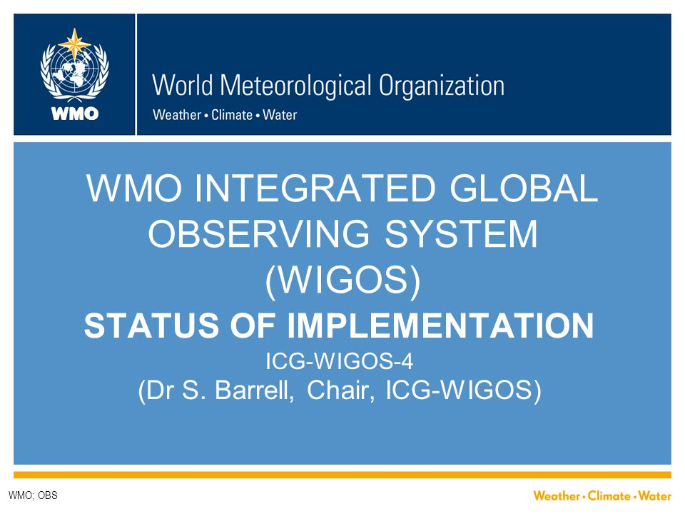 WMO WMO INTEGRATED GLOBAL OBSERVING SYSTEM (WIGOS) STATUS OF IMPLEMENTATION ICG-WIGOS-4 (Dr S. Barrell, Chair, ICG-WIGOS) WMO; OBS
