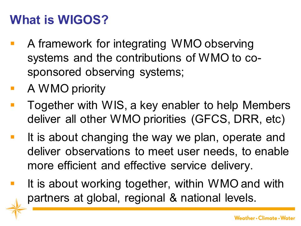 What is WIGOS?  A framework for integrating WMO observing systems and the contributions of WMO to co- sponsored observing systems;  A WMO priority 