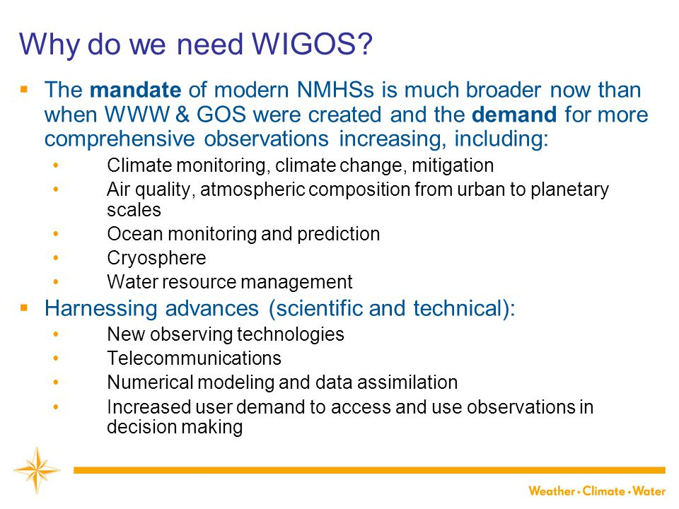 Why do we need WIGOS?  The mandate of modern NMHSs is much broader now than when WWW & GOS were created and the demand for more comprehensive observa