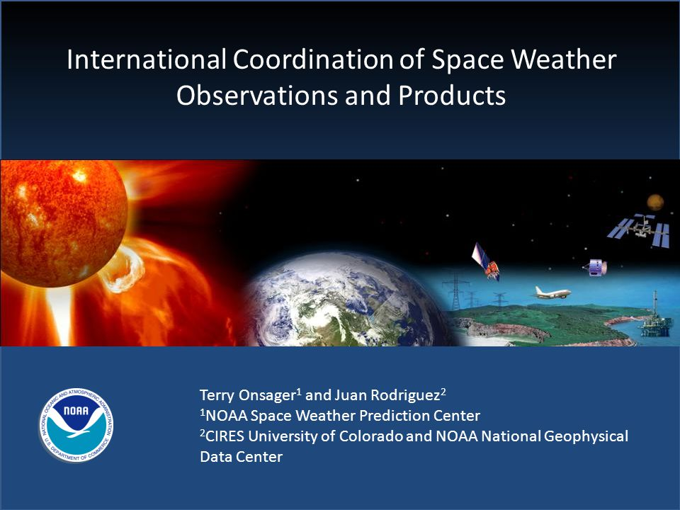 International Coordination of Space Weather Observations and Products Terry Onsager 1 and Juan Rodriguez 2 1 NOAA Space Weather Prediction Center 2 CIRES University of Colorado and NOAA National Geophysical Data Center