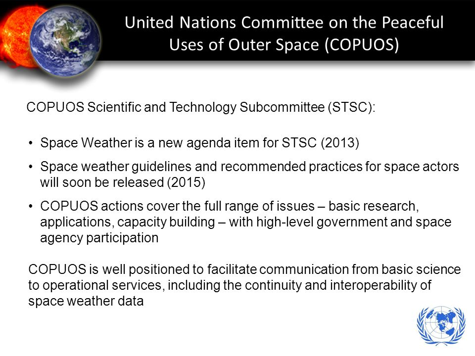 United Nations Committee on the Peaceful Uses of Outer Space (COPUOS) Space Weather is a new agenda item for STSC (2013) Space weather guidelines and recommended practices for space actors will soon be released (2015) COPUOS actions cover the full range of issues – basic research, applications, capacity building – with high-level government and space agency participation COPUOS is well positioned to facilitate communication from basic science to operational services, including the continuity and interoperability of space weather data COPUOS Scientific and Technology Subcommittee (STSC):