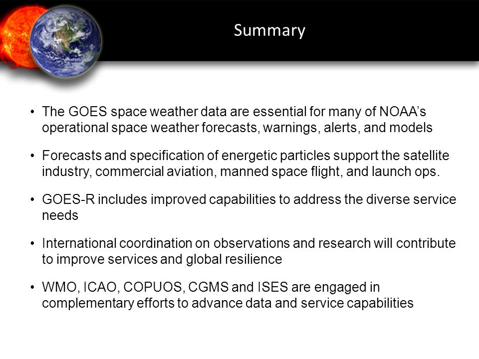 The GOES space weather data are essential for many of NOAA's operational space weather forecasts, warnings, alerts, and models Forecasts and specification of energetic particles support the satellite industry, commercial aviation, manned space flight, and launch ops.