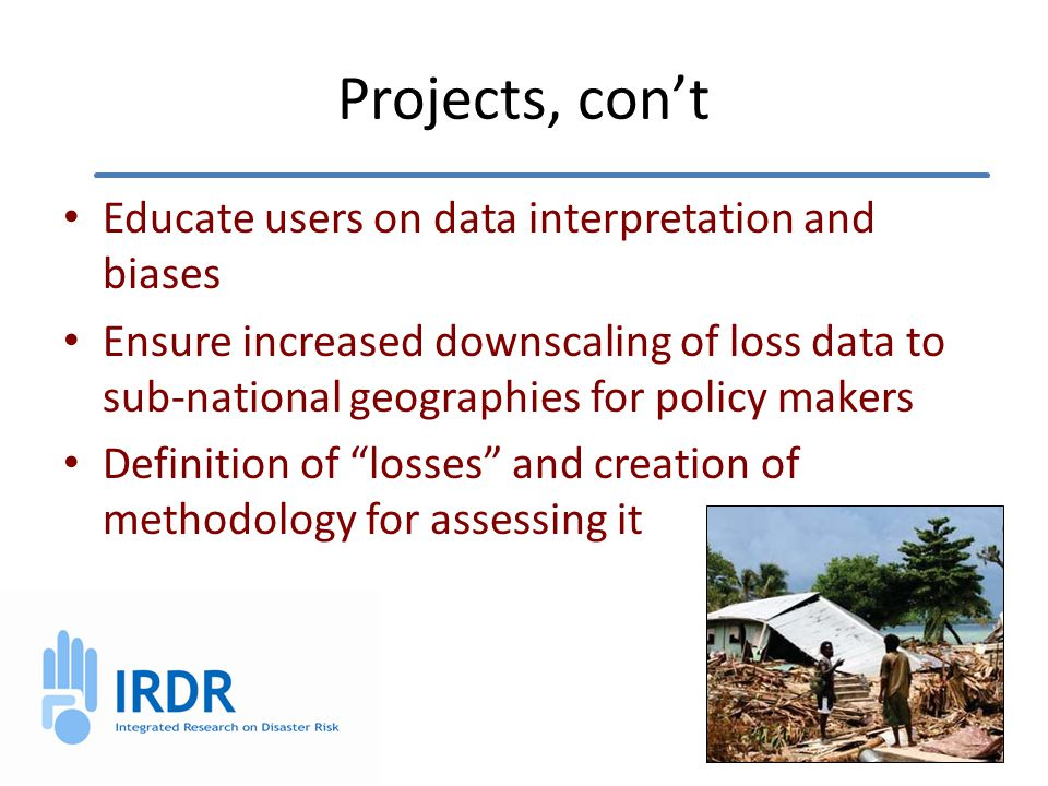 Projects, con't Educate users on data interpretation and biases Ensure increased downscaling of loss data to sub-national geographies for policy makers Definition of losses and creation of methodology for assessing it