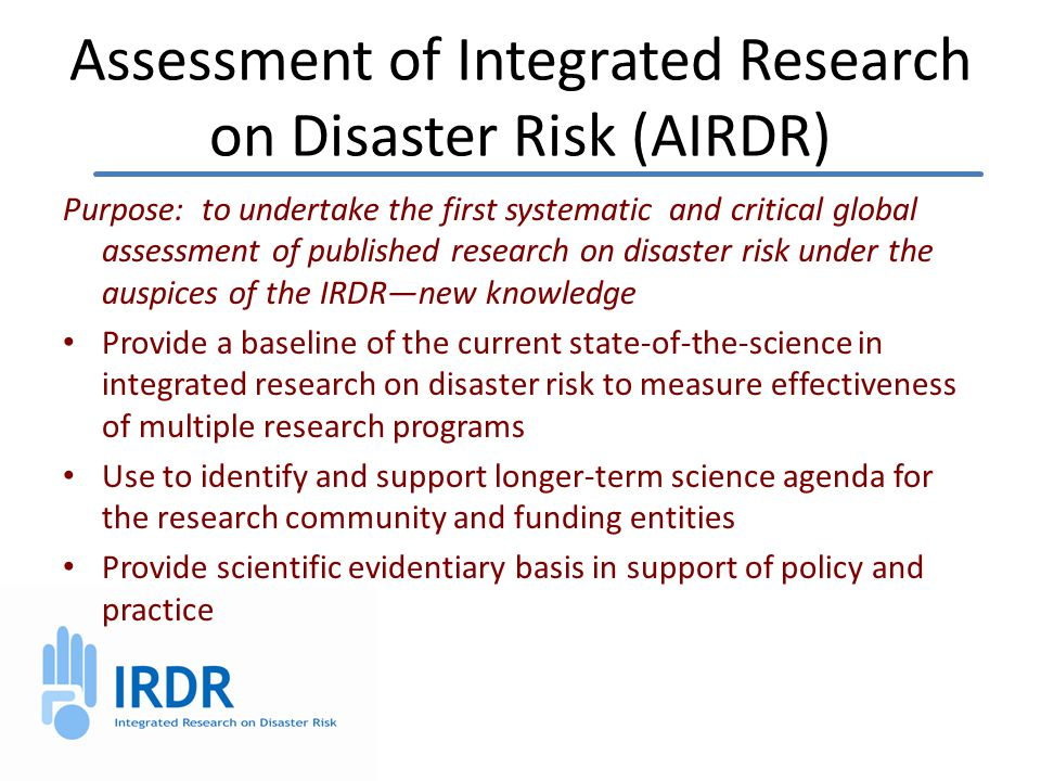 Assessment of Integrated Research on Disaster Risk (AIRDR) Purpose: to undertake the first systematic and critical global assessment of published research on disaster risk under the auspices of the IRDR—new knowledge Provide a baseline of the current state-of-the-science in integrated research on disaster risk to measure effectiveness of multiple research programs Use to identify and support longer-term science agenda for the research community and funding entities Provide scientific evidentiary basis in support of policy and practice